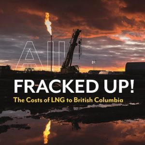All Fracked Up! The costs of LNG to British Columbia | Watershed Sentinel Books